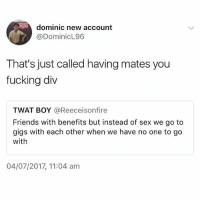 😂😂😂😂 ( @thearchbish0pofbanterbury ): dominic new account  @DominicL96  That's just called having mates you  fucking div  TWAT BOY @Reeceisonfire  Friends with benefits but instead of sex we go to  gigs with each other when we have no one to go  with  04/07/2017, 11:04 am 😂😂😂😂 ( @thearchbish0pofbanterbury )