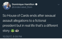 <p>What a world we live in (via /r/BlackPeopleTwitter)</p>: Dominique Hamilton  @Underrated_Dom  So House of Cards ends after sexaual  assault allegations to a fictional  president but in real life that's a different  story.e  10/30/17, 6:09 PM <p>What a world we live in (via /r/BlackPeopleTwitter)</p>