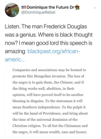 Frederick Douglas: Dominique the Future Dr  @DominiqueRebel  Listen. Ihe man Frederick Douglas  was a genius. Where is black thought  now? l mean good lord this speech is  amazing blackpast.org/african-  americ  Companies and associations may be formed to  promote this Mongolian invasion. The loss of  the negro is to gain them, the Chinese; and if  the thing works well, abolition, in their  opinion, will have proved itself to be another  blessing in disguise. To the statesman it will  mean Southern independence. To the pulpit it  will be the hand of Providence, and bring about  the time of the universal dominion of the  Christian religion. To all but the Chinaman and  the negro, it will mean wealth, ease and luxury
