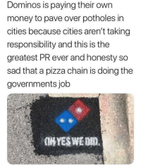 "Money, Pizza, and Domino's: Dominos is paying their own  money to pave over potholes in  cities because cities aren't taking  responsibility and this is the  greatest PR ever and honesty so  sad that a pizza chain is doing the  governments job <p>Good guy Domino's pizza via /r/wholesomememes <a href=""https://ift.tt/2JUVDW2"">https://ift.tt/2JUVDW2</a></p>"