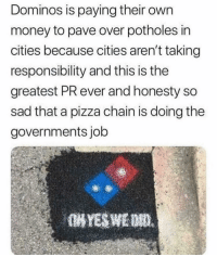 Money, Pizza, and Domino's: Dominos is paying their own  money to pave over potholes in  cities because cities aren't taking  responsibility and this is the  greatest PR ever and honesty so  sad that a pizza chain is doing the  governments job