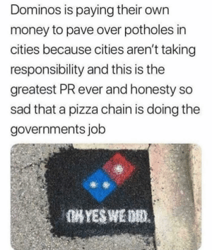 Dank, Memes, and Money: Dominos is paying their own  money to pave over potholes in  cities because cities aren't taking  responsibility and this is the  greatest PR ever and honesty so  sad that a pizza chain is doing the  governments job Marketing by dickfromaccounting MORE MEMES