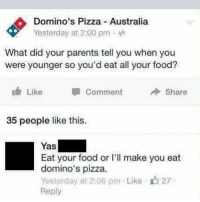 Food, Memes, and Parents: Domino's Pizza Australia  Yesterday at 2:00 pm e  What did your parents tell you when you  were younger so you'd eat all your food?  lily Like Comment Share  35 people like this.  Yas  Eat your food or I'lI make you eat  domino's pizza.  Yesterday at 2:06 pm . Like· 27  Reply 😂Do NOT follow @hey if don't like to laugh😂
