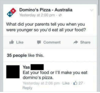 Memes, Domino's Pizza, and Australia: Domino's Pizza Australia  Yesterday at 2:00 pm  What did your parents tell you when you  were younger so you'd eat all your food?  Like  Share  Comment  35 people like this.  Yas  Eat your food or l'll make you eat  domino's pizza.  Yesterday at 2:06 pm Like 27  Reply Ouch😶