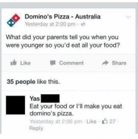 Food, Memes, and Parents: Domino's Pizza Australia  Yesterday at 2:00 pm.  What did your parents tell you when you  were younger so you'd eat all your food?  Like  Comment  Share  35 people like this.  Yas  Eat your food or I'll make you eat  domino's pizza  Yesterday at 2:06 pm . Like-L27  Reply Cold-blooded.