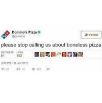 Memes, Pizza, and Domino's Pizza: Domino's Pizza  @dominos  Follow  please stop calling us about boneless pizza  RETWEETS LIKES  192  3:00 PM 11 Jun 2017  23 i literally called tom holland hot & people are still somehow offended over the frog post i just