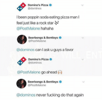 Fucking, Memes, and Pizza: Domino's Pizza  @dominos  I been poppin soda eating pizza man l  feel just like a rock star JM  @PostMalone hahaha  Beerbongs & Bentleys  @PostMalone  @dominos can I ask u guys a favor  Domino's Pizza  @dominos  @PostMalone go ahead  Beerbongs & Bentleys  @PostMalone  @dominos never fucking do that again Dominos just take this and sleep on it