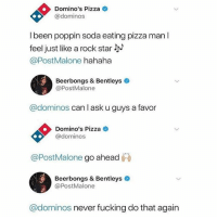 Fucking, Funny, and Pizza: Domino's Pizza  @dominos  l been poppin soda eating pizza man I  feel just like a rock star  @PostMalone hahaha  Beerbongs & Bentleys  @PostMalone  @dominos can l ask u guys a favor  Domino's Pizza  @dominos  @PostMalone go ahead ㈧  Beerbongs & Bentleys  @PostMalone  @dominos never fucking do that again ✊🏻✊🏻✊🏻 @postmalone