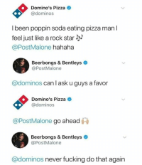 Fucking, Pizza, and Soda: Domino's Pizza  @dominos  l been poppin soda eating pizza man l  feel just like a rock star  @PostMalone hahaha  Beerbongs & Bentleys  @PostMalone  @dominos can I ask u guys a favor  Domino's Pizza  @dominos  @PostMalone go ahead  Beerbongs & Bentleys  @PostMalone  @dominos never fucking do that again <p>🙌🏻🙌🏻🙌🏻🙌🏻🙌🏻🙌🏻</p>