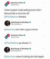 Fucking, Pizza, and Soda: Domino's Pizza  @dominos  l been poppin soda eating pizza man l  feel just like a rock star l  @PostMalone hahaha  Beerbongs & Bentleys  @PostMalone  @dominos can l ask u guys a favor  Domino's Pizza e  @dominos  @PostMalone go ahead  Beerbongs & Bentleys  @PostMalone  @dominos never fucking do that again