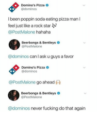 Fucking, Pizza, and Soda: Domino's Pizza  @dominos  l been poppin soda eating pizza man l  feel just like a rock star l  @PostMalone hahaha  Beerbongs & Bentleys  @PostMalone  @dominos can l ask u guys a favor  Domino's Pizza C  @dominos  @PostMalone go ahead  Beerbongs & Bentleys  @PostMalone  @dominos never fucking do that again meirl