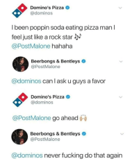 Fucking, Pizza, and Soda: Domino's Pizza  @dominos  l been poppin soda eating pizza man l  feel just like a rock star  @PostMalone hahaha  Beerbongs & Bentleys  PostMalone  @dominos can l ask u guys a favor  Domino's Pizza  @dominos  @PostMalone go ahead  Beerbongs & Bentleys  @PostMalone  @dominos never fucking do that again meirl