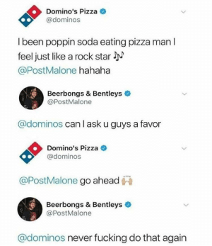 Fucking, Pizza, and Soda: Domino's Pizza  @dominos  l been poppin soda eating pizza man l  feel just like a rock star l  @PostMalone hahaha  Beerbongs & Bentleys  @PostMalone  @dominos can l ask u guys a favor  Domino's Pizza C  @dominos  @PostMalone go ahead  Beerbongs & Bentleys  @PostMalone  @dominos never fucking do that again Good job, guys.