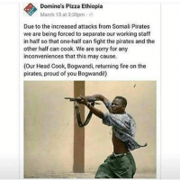 Dominos wild af 💀💀💀 @trapgodbart: Domino's Pizza Ethiopia  March 13 at 3:30pm  Due to the increased attacks from Somali Pirates  we are being forced to separate our working staff  in half so that one-half can fight the pirates and the  other half can cook. We are sorry for any  inconveniences that this may cause.  (Our Head Cook, Bogwandi, returning fire on the  pirates, proud of you Bogwandi!) Dominos wild af 💀💀💀 @trapgodbart