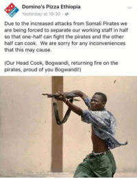 Memes, Domino's Pizza, and Domino's: Domino's Pizza Ethiopia  Yesterday at 19:30  Due to the increased attacks from Somali Pirates we  are being forced to separate our working staff in half  so that one-half can fight the pirates and the other  half can cook. We are sorry for any inconveniences  that this may cause.  (Our Head Cook, Bogwandi, returning fire on the  pirates, proud of you Bogwandi!) bruh