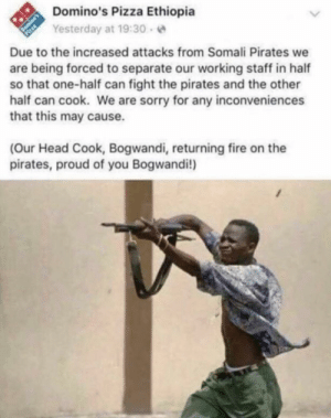 Meirl by MussoIiniTorteIIini MORE MEMES: Domino's Pizza Ethiopia  Yesterday at 19:30 e  Due to the increased attacks from Somali Pirates we  are being forced to separate our working staff in half  so that one-half can fight the pirates and the other  half can cook. We are sorry for any inconveniences  that this may cause.  (Our Head Cook, Bogwandi, returning fire on the  pirates, proud of you Bogwandi!) Meirl by MussoIiniTorteIIini MORE MEMES