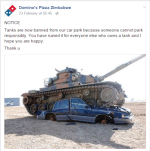 This is the best twitter account.: Domino's Pizza Zimbabwe  23 February at 05:45-  NOTICE  Tanks are now banned from our car park because someone cannot park  responsibly. You have ruined it for everyone else who owns a tank and I  hope you are happy  Thank u This is the best twitter account.