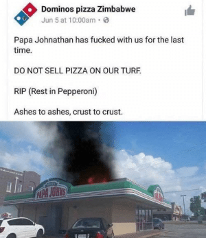 Pizza time: Dominos pizza Zimbabwe  Jun 5 at 10:00am·  Papa Johnathan has fucked with us for the last  time.  DO NOT SELL PIZZA ON OUR TURF.  RIP (Rest in Pepperoni)  Ashes to ashes, crust to crust.  CAPA JOHNS Pizza time