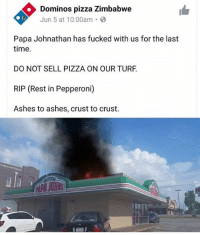 Pizza, Domino's Pizza, and Domino's: Dominos pizza Zimbabwe  Jun 5 at 10:00am B  Papa Johnathan has fucked with us for the last  time.  DO NOT SELL PIZZA ON OUR TURF  RIP (Rest in Pepperoni)  Ashes to ashes, crust to crust. One like = 1 prayer for Papa Johnathan