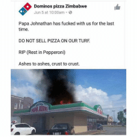 Love, Pizza, and Domino's Pizza: Dominos pizza Zimbabwe  Jun 5 at 10:00am.  Papa Johnathan has fucked with us for the last  time.  DO NOT SELL PIZZA ON OUR TURF  RIP (Rest in Pepperoni)  Ashes to ashes, crust to crust. The thought of losing you guys literally terrifies me. Ive put so much effort and time into this account and getting to know you guys and watching this account grow has been the best experience and I just want you guys to know I love all of you -x