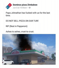 turf: Dominos pizza Zimbabwe  Jun 5 at 10:00am.  Papa Johnathan has fucked with us for the last  time.  DO NOT SELL PIZZA ON OUR TURF  RIP (Rest in Pepperoni)  Ashes to ashes, crust to crust.  JOHIS