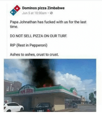 Memes, Pizza, and Domino's Pizza: Dominos pizza Zimbabwe  Jun 5 at 10:00am.  Papa Johnathan has fucked with us for the last  time.  DO NOT SELL PIZZA ON OUR TURF  RIP (Rest in Pepperoni)  Ashes to ashes, crust to crust.  uli  PA JOHRS L for @dominos. Papa Jonathan has y'all beat