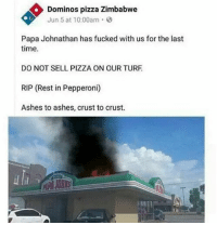 Krusty krab > any 3 michelin stars restaurant: Dominos pizza Zimbabwe  Jun 5 at 10:00am.  Papa Johnathan has fucked with us for the last  time  DO NOT SELL PIZZA ON OUR TURF  RIP (Rest in Pepperoni)  Ashes to ashes, crust to crust.  al Krusty krab > any 3 michelin stars restaurant