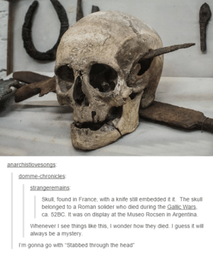 """Doot Doot Mr. Skeltal: domme-chronicles  Skull, found in France, with a knife still embedded it it. The skull  belonged to a Roman solider who died during the Gallic Wars  ca. 52BC. It was on display at the Museo Rocsen in Argentina.  Whenever I see things like this, I wonder how they died. I guess it will  always be a mystery  I'm gonna go with """"Stabbed through the head"""" Doot Doot Mr. Skeltal"""
