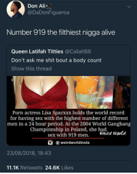 Ali, Alive, and Blackpeopletwitter: Don Ali  @DaDonFigueroa  Number 919 the filthiest nigga alive  Queen Latifah Titties @Caliatl88  Don't ask me shit bout a body count  Show this thread  Porn actress Lisa Sparxxx holds the world record  for having sex with the highest number of different  men in a 24 hour period. At the 2004 World Gangbang  Championship in Poland, she had  sex with 919 men. Werd World  @weirdworldinsta  23/08/2018, 18:43  11.1K Retweets 24.6K Likes Oh hell naw!! (via /r/BlackPeopleTwitter)