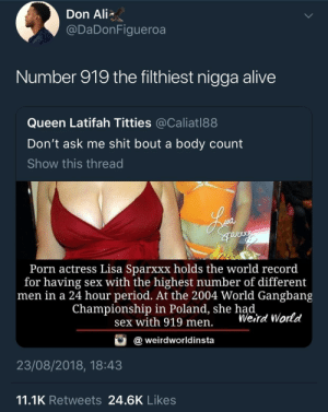 Oh hell naw!! by KingPZe MORE MEMES: Don Ali  @DaDonFigueroa  Number 919 the filthiest nigga alive  Queen Latifah Titties @Caliatl88  Don't ask me shit bout a body count  Show this thread  Porn actress Lisa Sparxxx holds the world record  for having sex with the highest number of different  men in a 24 hour period. At the 2004 World Gangbang  Championship in Poland, she had  sex with 919 men. Werd World  @weirdworldinsta  23/08/2018, 18:43  11.1K Retweets 24.6K Likes Oh hell naw!! by KingPZe MORE MEMES