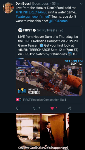 It's happening: Don Bossi @don_bossi 53m  Live from the Hoover Dam? Frank told me  #INFINITERECHARGE isn't a water game...  #watergameconfirmed? Teams, you don't  want to miss this one! @FRCTeams  FIRST @FIRSTweets 2d  LIVE from Hoover Dam this Thursday, it's  the FIRST Robotics Competition 2019-20  Get your first look at  Game Teaser!  #INFINITERECHARGE Sept 12 at 7pm ET,  on FIRSTTV: twitch.tv/firstinspires  #FI...  SEASON TEA  SEPT 12,  KAWE  $ RECHARGE  INFINITE  FIRST Robotics Competition liked  ti 2  Oh,my God! Okay, it's happening! It's happening