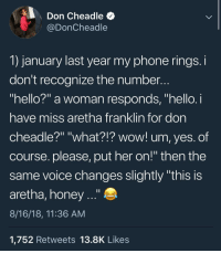 "Hello, Phone, and Wow: Don Cheadle  @DonCheadle  1) january last year my phone rings.i  don't recognize the number  hello?"" a woman responds, ""hello.i  have miss aretha franklin for don  cheadle?"" ""what?!? wow! um, yes. of  course. please, put ner on!"" then the  same voice changes slightly ""this is  aretha, honey ..""  8/16/18, 11:36 AM  1,752 Retweets 13.8K Like:s Don Cheadle fanboys"