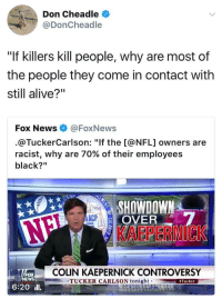 "Alive, Blackpeopletwitter, and Colin Kaepernick: Don Cheadle  @DonCheadle  ""If killers kill people, why are most of  the people they come in contact with  still alive?""  Fox News @FoxNews  @TuckerCarlson: ""If the [@NFL] owners are  racist, why are 70% of their employees  black?""  OVER  KAEPERNICK  AACP  COLIN KAEPERNICK CONTROVERSY  FOX  NEWS  TUCKER CARLSON tonightTucker  6:20ll <p>2017 and white people still pretending that racism is fake news smh (via /r/BlackPeopleTwitter)</p>"