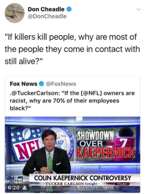 "Alive, Colin Kaepernick, and Fake: Don Cheadle  @DonCheadle  ""If killers kill people, why are most of  the people they come in contact with  still alive?""  Fox News @FoxNews  @TuckerCarlson: ""If the [@NFL] owners are  racist, why are 70% of their employees  black?""  OVER  KAEPERNICK  AACP  COLIN KAEPERNICK CONTROVERSY  FOX  NEWS  TUCKER CARLSON tonightTucker  6:20ll 2017 and white people still pretending that racism is fake news smh"