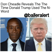 """Memes, Treason, and Boat: Don Cheadle Reveals The The  Time Donald Trump Used The N  Word  @balleralert Don Cheadle Reveals The Time Donald Trump Used The N-Word - blogged by: @eleven8 - ⠀⠀⠀⠀⠀⠀⠀⠀⠀ ⠀⠀⠀⠀⠀⠀⠀⠀⠀ DonCheadle believes DonaldTrump is vile and hasn't seen it for him in a long time. The actor revealed in a series of tweets Saturday, just why he can't stand the head of state. ⠀⠀⠀⠀⠀⠀⠀⠀⠀ ⠀⠀⠀⠀⠀⠀⠀⠀⠀ """"I've been following you since you made me laugh with that political boat posing reply,"""" one fan tweeted. """"You were Trump hating way before treason."""" ⠀⠀⠀⠀⠀⠀⠀⠀⠀ ⠀⠀⠀⠀⠀⠀⠀⠀⠀ Cheadle then replied, """"Hated him since he asked my friend's father at a Doral pro-am if he'd ever 'f*cked a n*gger…"""" Did it for me."""" ⠀⠀⠀⠀⠀⠀⠀⠀⠀ ⠀⠀⠀⠀⠀⠀⠀⠀⠀ Cheadle didn't identify who the friend was, but only that she was famous. When asked why Cheadle didn't mention this during Trump's campaign (as if it would have made a difference), Cheadle simply says, """"Many already know this to be in his nature. It's not hidden. And those who can't see it, might never. The story would have changed little."""" ⠀⠀⠀⠀⠀⠀⠀⠀⠀ ⠀⠀⠀⠀⠀⠀⠀⠀⠀ Needless to say, since tweeting about this, Cheadle has had to defend himself from an abundance of faceless Twitter eggs. Is it really that hard to believe that a man who filled his cabinet with nazis would say the n-word at leisure?"""