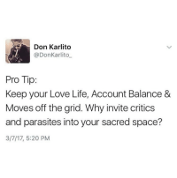 Memes, 🤖, and Spaces: Don Karlito  @Don Karlito  Pro Tip:  Keep your Love Life, Account Balance &  Moves off the grid. Why invite critics  and parasites into your sacred space?  3/7/17, 5:20 PM 🙏🏻💯 @donkarlito_