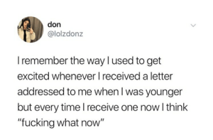 """Excitedness: don  @lolzdonz  I remember the waylused to get  excited whenever I received a letter  addressed to me when l was younger  but every time l receive one now I think  """"fucking what now"""""""