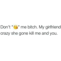 She Gone: Don me bitch. My girlfriend  crazy she gone kill me and you.