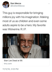 My favorite was Iron Man. Thank you Stan Lee!: Don Mecca  @DJDonMecca  This guy is responsible for bringing  millions joy with his imagination. Making  most of us as children and even some  adults aspire to be a hero. My favorite  was Wolverine. R.I.P  Stan Lee Dead at 95  tmz.com  11/12/18, 2:03 PM My favorite was Iron Man. Thank you Stan Lee!
