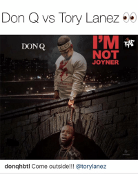 Friends, Memes, and Tory Lanez: Don Q vs Tory Lanez  DONQ  NOT  JOYNER  au maRmo  ARTWORK  donqhbtl Come outside!!! @torylanez Looks like bronx rapper donq aint holding nothing back 👀 Follow @bars for more ➡️ DM 5 FRIENDS