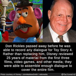 Disney, Toy Story, and Video Games: Don Rickles passed away before he was  able to record any dialogue for Toy Story 4.  Rather than replacing him, Disney reviewed  25 years of material from the first three  films, video games, and other media; they  were able to assemble enough dialogue to  cover the entire film.  @factsweird  Photo courtesy of Disney/JohnMathewSmith /wikimedia This is amazing