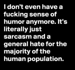 Fucking, Sarcasm, and Human: don t even have a  fucking sense of  humor anymore. It's  literally just  sarcasm and a  general hate for the  majority of the  human population. If you are a student Follow @studentlifeproblems