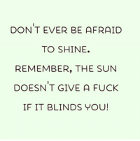 Beautiful, Fuck, and Girl Memes: DON T EVER BE AFRAID  TO SHINE.  REMEMBER, THE SUN  DOESN T GIVE A FUCK  IF IT BLINDS YOU! Shine on you beautiful dreamers ✨ ( @that_cheeky_cow )