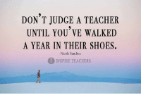 Shoes, Teacher, and Judge: DON T JUDGE A TEACHER  UNTIL YOU VE WALKED  A YEAR IN THEIR SHOES.  1INSPIRE TEACHERS  -Nicole Sanchez Just dont. (via @Inspire_Teachers)