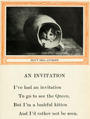 yesterdaysprint:Kittens and Cats; A Book of Tales, Eulalie Osgood Grover (and photos probably by Harry Whittier Frees), 1911: DON T TELL ANYBODY  AN INVITATION  I've had an invitation  To go to see the Queen,  But I'm a bashful kitten  And I'd rather not be seen. yesterdaysprint:Kittens and Cats; A Book of Tales, Eulalie Osgood Grover (and photos probably by Harry Whittier Frees), 1911