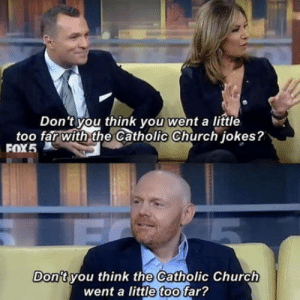 Church, Catholic, and Bill Burr: Don 't you think vou went a little  too far With the Catholic Church iokes?  Don't you think the Catholic Church  went a little too far? Bill Burr, ladies and gentlemen
