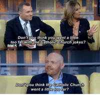Church, Jokes, and Catholic: Don 't you think you went a little  too far with the Catholic Church jokes?  FOX5  Don't vou think the Catholic Church  went a little too far? In light of the Catholic Church headlines lately