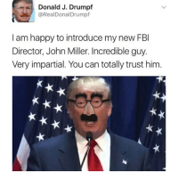 Drumpf: %,) Donald J. Drumpf  @RealDonalDrumpf  ,  I am happy to introduce my new FBI  Director, John Miller. Incredible guy.  Very impartial. You can totally trust him.
