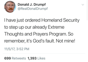 Drumpf: Donald J. Drumpf  @RealDonalDrumpf  I have just ordered Homeland Security  to step up our already Extreme  Thoughts and Prayers Program. So  remember, it's God's fault. Not mine!  11/5/17, 3:52 PM  699 Retweets 1,393 Likes