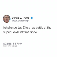 2018 is wild (I made this using the fake Trump tweet template on Momus Meme Studio, one of the many reasons you need this app right now): Donald J. Trump <  @realDonaldTrump  I challenge Jay Z to a rap battle at the  Super Bowl Halftime Show  1/28/18, 5:57 PM  MADE WITH MOMUS 2018 is wild (I made this using the fake Trump tweet template on Momus Meme Studio, one of the many reasons you need this app right now)